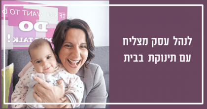 לנהל עסק מצליח עם תינוקת בבית – איך עשיתי את זה